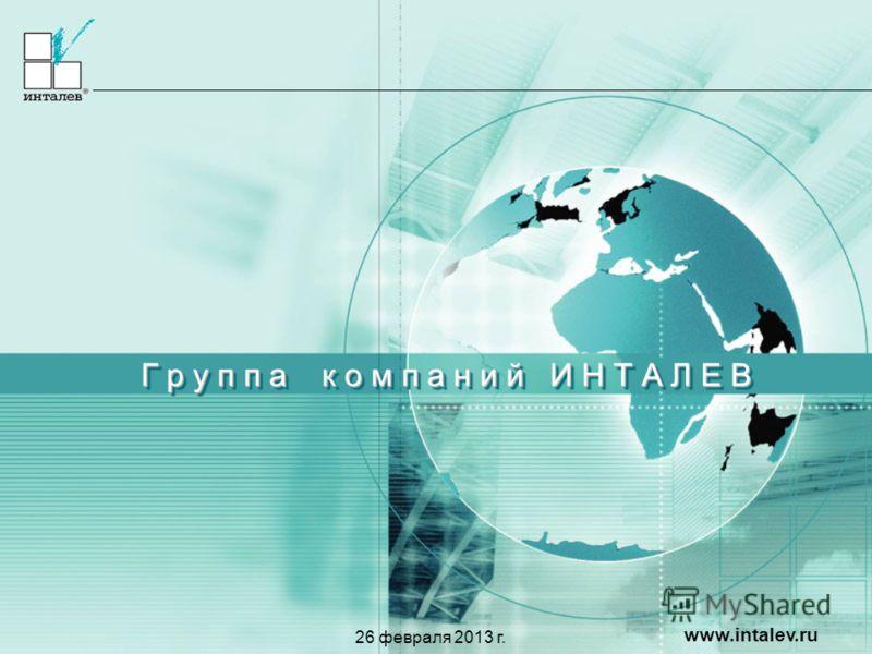 www.intalev.ru Г р у п п а к о м п а н и й И Н Т А Л Е В 26 февраля 2013 г.