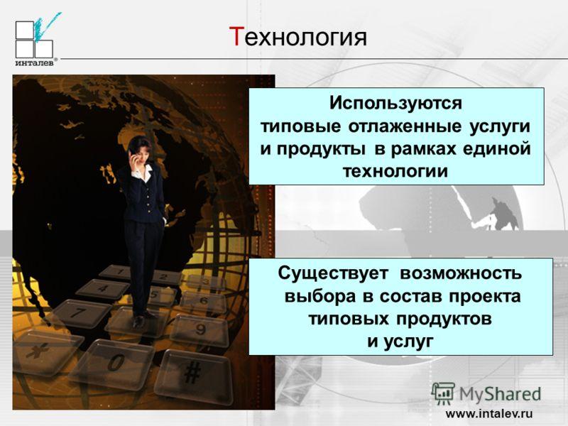 www.intalev.ru Технология Существует возможность выбора в состав проекта типовых продуктов и услуг Используются типовые отлаженные услуги и продукты в рамках единой технологии