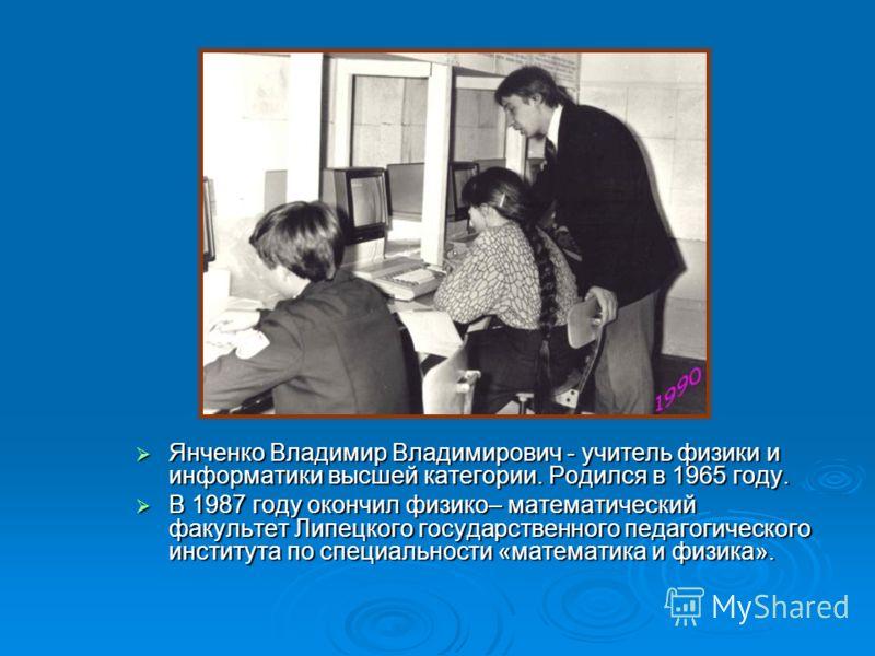 Янченко Владимир Владимирович - учитель физики и информатики высшей категории. Родился в 1965 году. Янченко Владимир Владимирович - учитель физики и информатики высшей категории. Родился в 1965 году. В 1987 году окончил физико– математический факульт