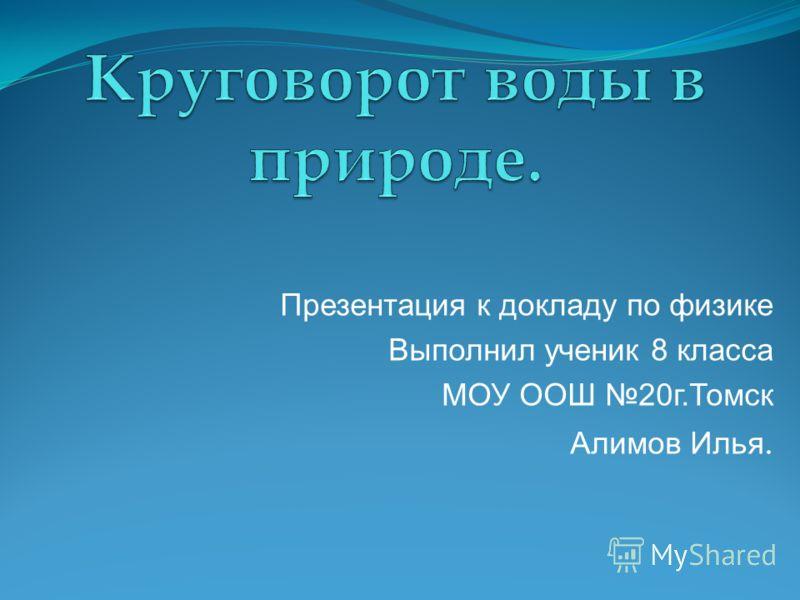 Презентация к докладу по физике Выполнил ученик 8 класса МОУ ООШ 20г.Томск Алимов Илья.