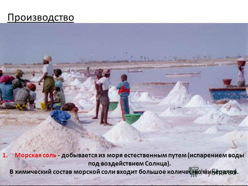 Производство 1.Морская соль - добывается из моря естественным путем (испарением воды под воздействием Солнца). В химический состав морской соли входит большое количество минералов.