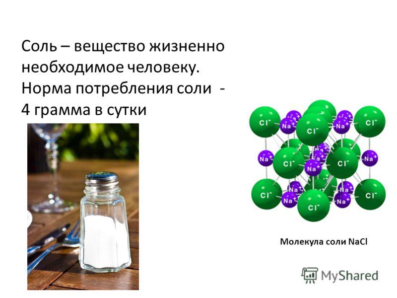 Молекула соли NaCl Соль – вещество жизненно необходимое человеку. Норма потребления соли - 4 грамма в сутки
