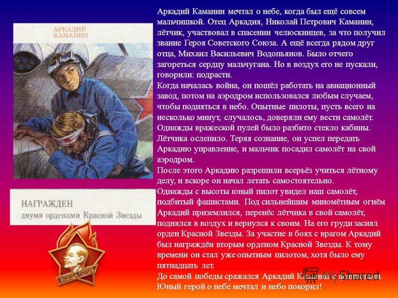Аркадий Каманин мечтал о небе, когда был ещё совсем мальчишкой. Отец Аркадия, Николай Петрович Каманин, лётчик, участвовал в спасении челюскинцев, за что получил звание Героя Советского Союза. А ещё всегда рядом друг отца, Михаил Васильевич Водопьяно