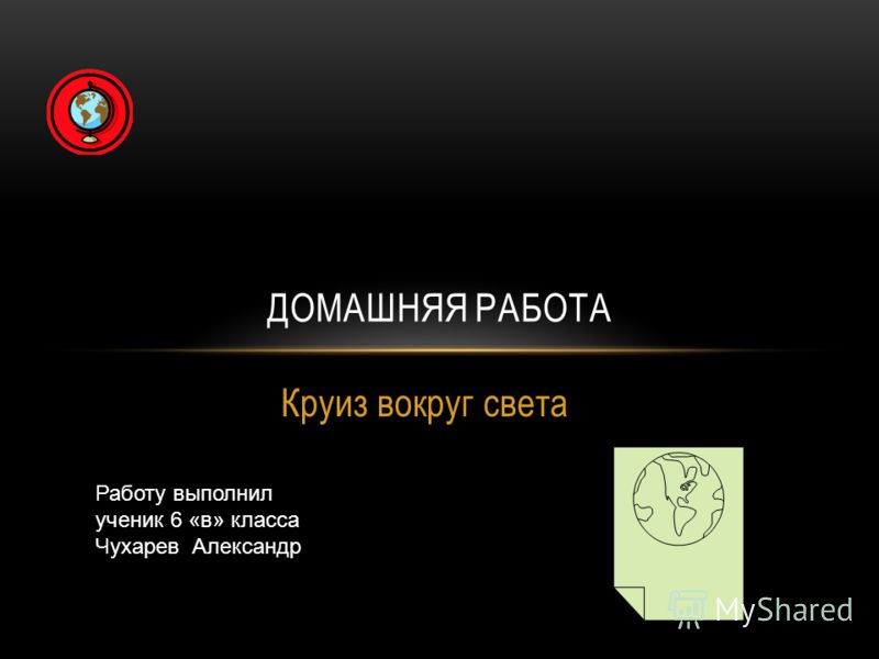 Круиз вокруг света ДОМАШНЯЯ РАБОТА Работу выполнил ученик 6 «в» класса Чухарев Александр