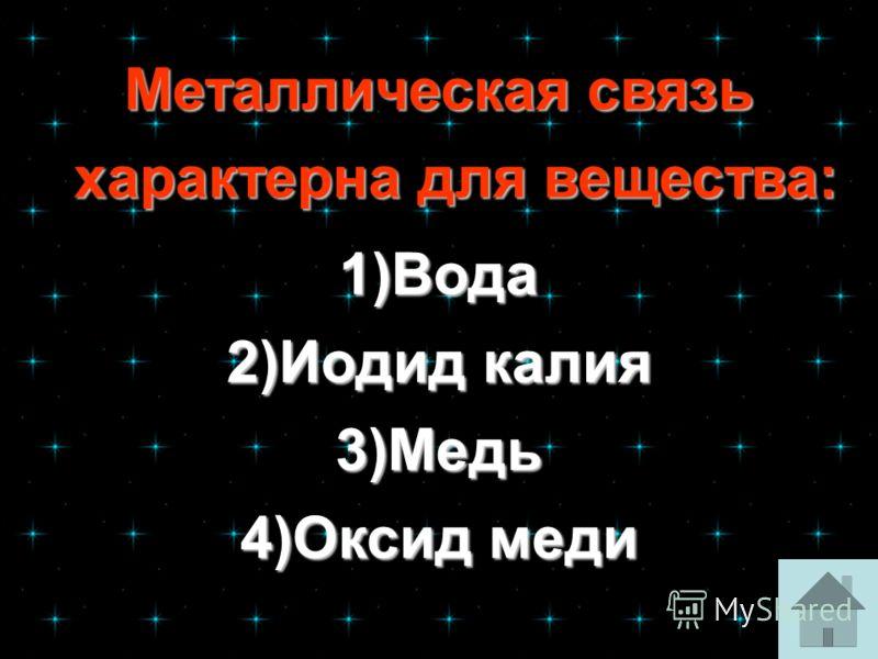 Металлическая связь характерна для вещества: Металлическая связь характерна для вещества: 1)Вода Вода 2)Иодид калия Иодид калияИодид калия 3)Медь Медь 4)Оксид меди Оксид медиОксид меди