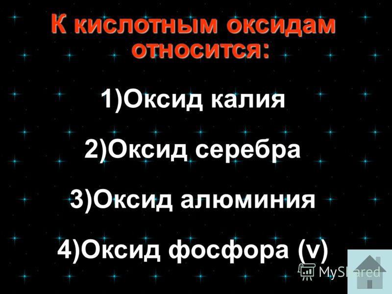 К кислотным оксидам относится: К кислотным оксидам относится: 1)Оксид калияОксид калия 2)Оксид серебра 3)Оксид алюминия 4)Оксид фосфора (v)