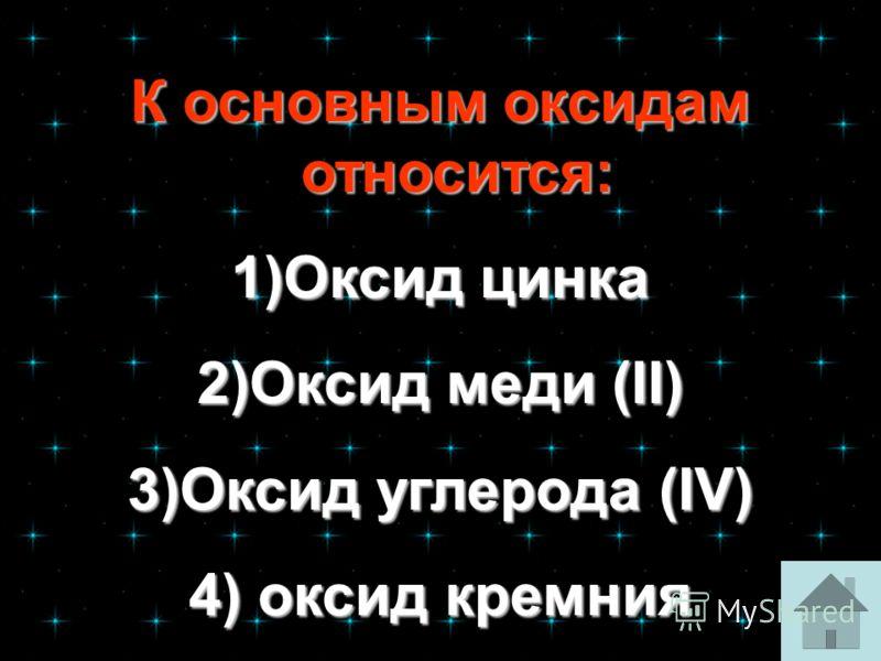 К основным оксидам относится: К основным оксидам относится: 1)Оксид цинка Оксид цинкаОксид цинка 2)Оксид меди (II) Оксид меди (II)Оксид меди (II) 3)Оксид углерода (IV) Оксид углерода (IV)Оксид углерода (IV) 4) оксид кремния оксид кремния оксид кремни