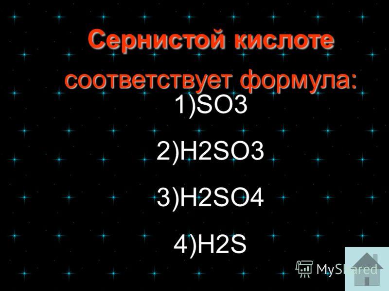 Сернистой кислоте соответствует формула: Сернистой кислоте соответствует формула: 1)SO3 2)H2SO3 3)H2SO4 4)H2S