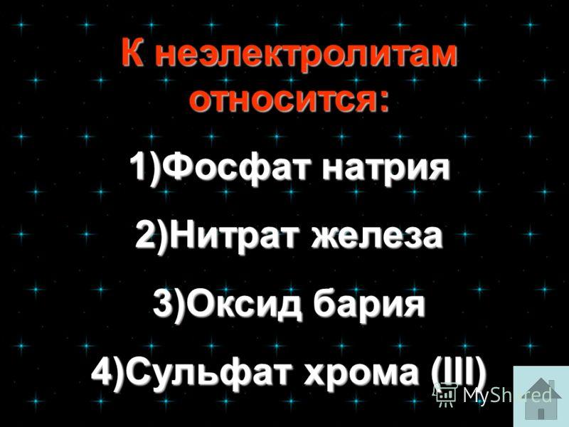 К неэлектролитам относится: К неэлектролитам относится: 1)Фосфат натрия 1)Фосфат натрия 2)Нитрат железа 2)Нитрат железа 3)Оксид бария 3)Оксид бария 4)Сульфат хрома (III) 4)Сульфат хрома (III)