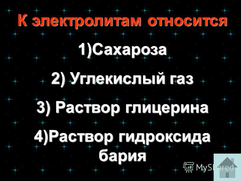 К электролитам относится К электролитам относится 1)Сахароза 2) Углекислый газ 2) Углекислый газ 3) Раствор глицерина 3) Раствор глицерина 4)Раствор гидроксида бария 4)Раствор гидроксида бария