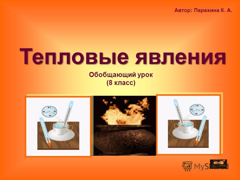Обобщающий урок (8 класс) Автор: Парахина К. А. Тепловые явления