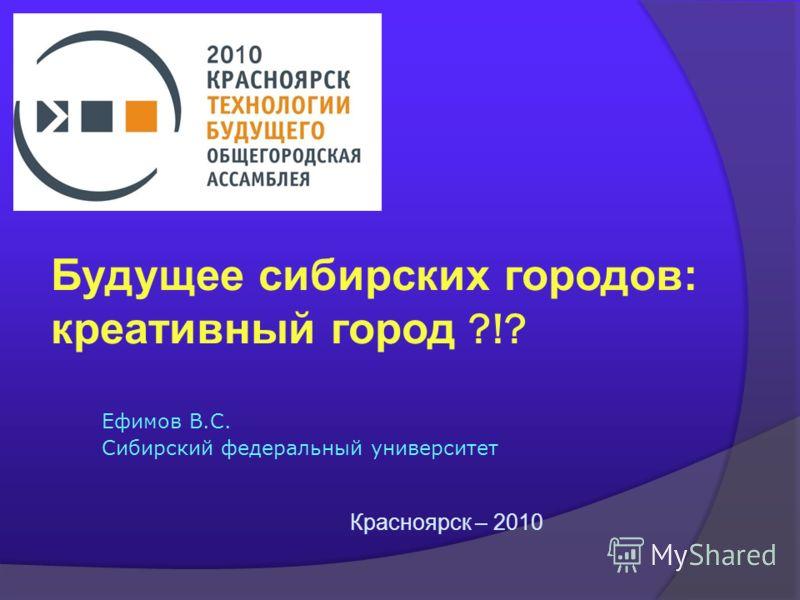 Будущее сибирских городов: креативный город ?!? Ефимов В.С. Сибирский федеральный университет Красноярск – 2010