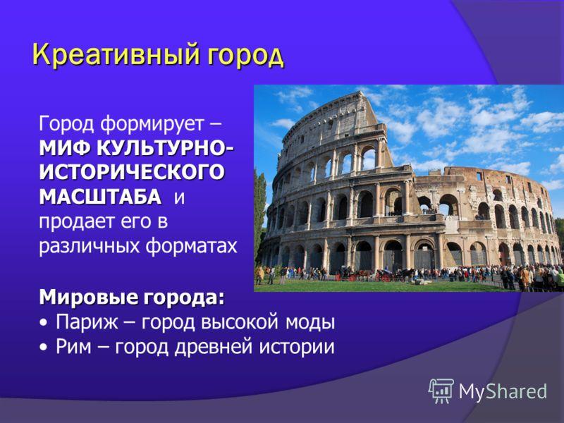 Креативный город МИФ КУЛЬТУРНО- ИСТОРИЧЕСКОГО МАСШТАБА Город формирует – МИФ КУЛЬТУРНО- ИСТОРИЧЕСКОГО МАСШТАБА и продает его в различных форматах Мировые города: Париж – город высокой моды Рим – город древней истории