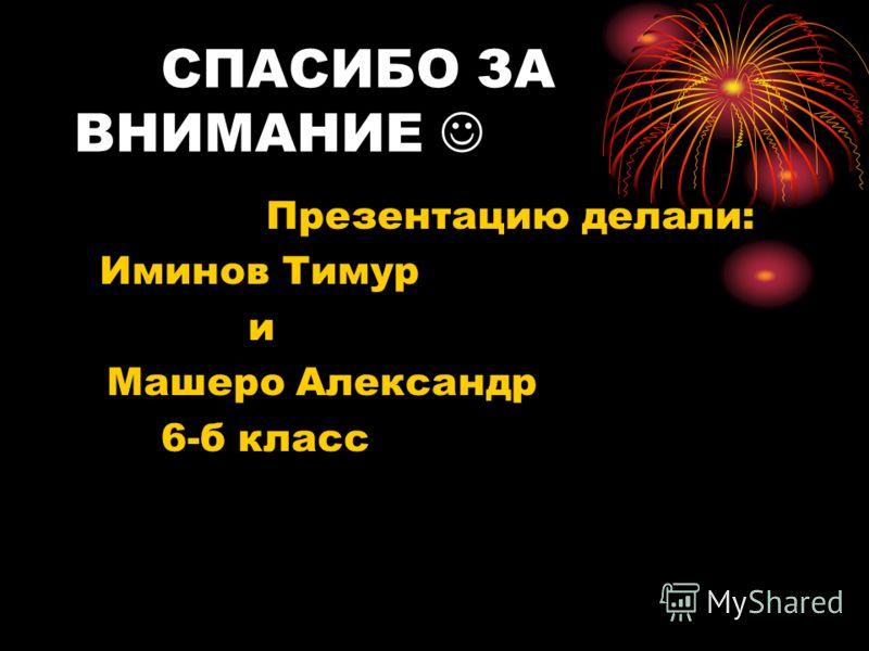 СПАСИБО ЗА ВНИМАНИЕ Презентацию делали: Иминов Тимур и Машеро Александр 6-б класс