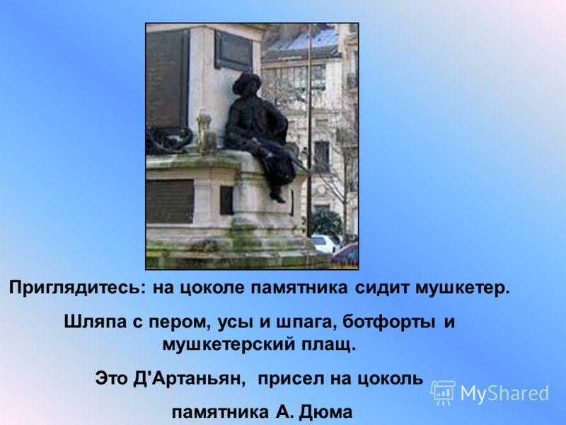 В Париже на площади Мальзерб находится знаменитый памятник Александру Дюма. Этот памятник построил скульптор Густав Доре, который на самом деле был иллюстратором книг. Памятник был открыт 3 ноября 1883 года.