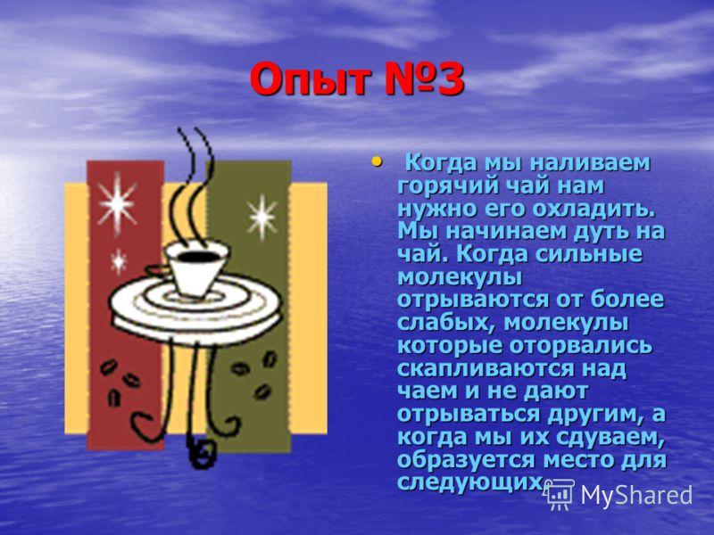 Опыт 3 К Когда мы наливаем горячий чай нам нужно его охладить. Мы начинаем дуть на чай. Когда сильные молекулы отрываются от более слабых, молекулы которые оторвались скапливаются над чаем и не дают отрываться другим, а когда мы их сдуваем, образуетс