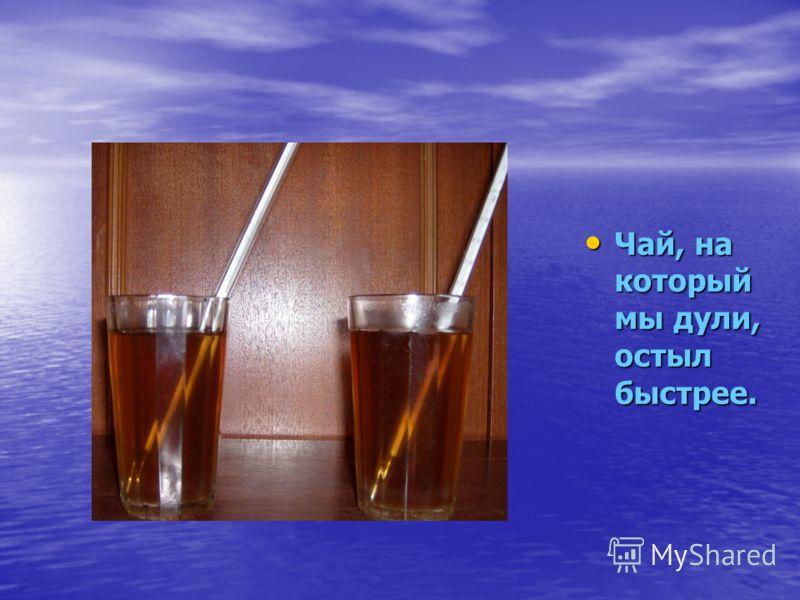 Чай, на который мы дули, остыл быстрее. Чай, на который мы дули, остыл быстрее.