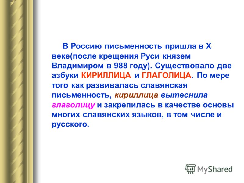 В далёкие времена, более тысячи лет назад у русского народа тоже не было своей письменности. В IX веке два учёных монаха родом из Греции, братья КИРИЛЛ и МЕФОДИЙ, приехали в Моравию (Чехия) и стали работать над созданием славянской письменности, взяв