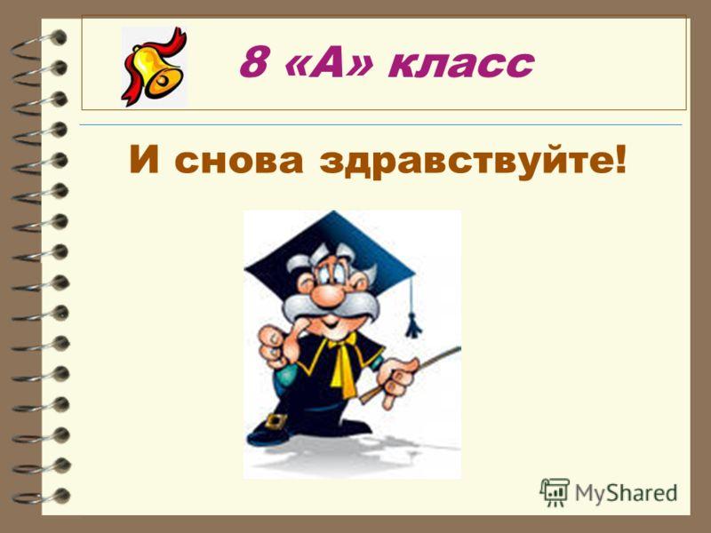 8 «А» класс И снова здравствуйте!