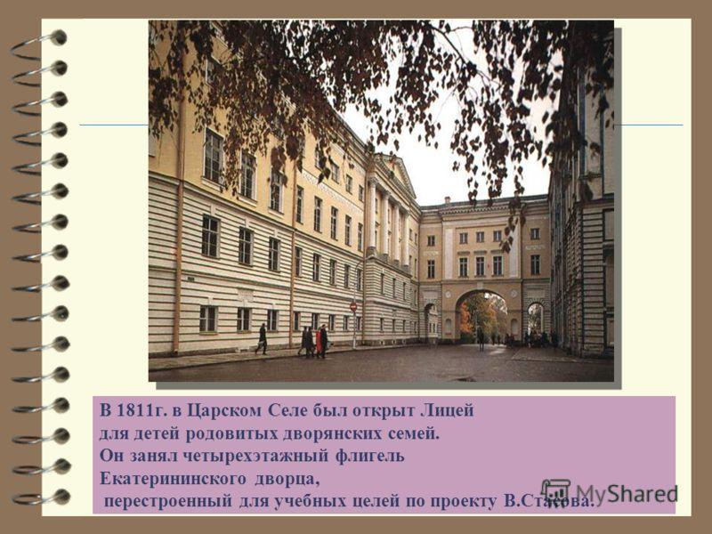 В 1811г. в Царском Селе был открыт Лицей для детей родовитых дворянских семей. Он занял четырехэтажный флигель Екатерининского дворца, перестроенный для учебных целей по проекту В.Стасова.