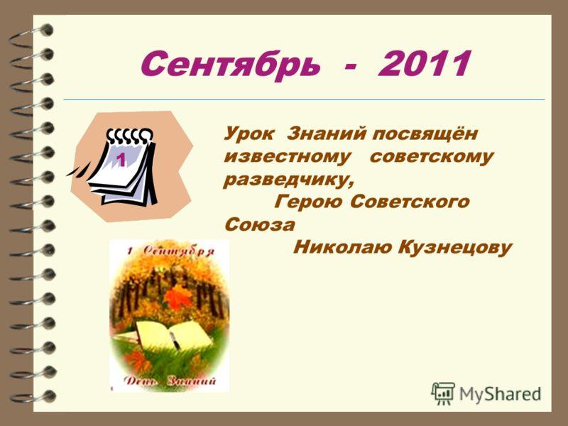 Сентябрь - 2011 Урок Знаний посвящён известному советскому разведчику, Герою Советского Союза Николаю Кузнецову 1