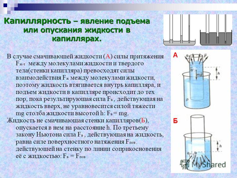Капиллярность – явление подъема или опускания жидкости в капиллярах. В случае смачивающей жидкости (А) силы притяжения F ж-т между молекулами жидкости и твердого тела(стенки капилляра) превосходят силы взаимодействия F ж между молекулами жидкости, по