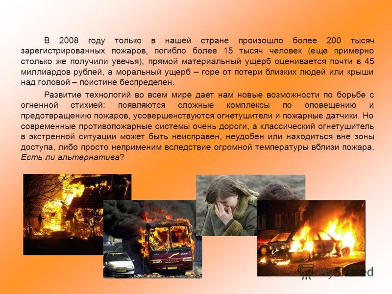 В 2008 году только в нашей стране произошло более 200 тысяч зарегистрированных пожаров, погибло более 15 тысяч человек (еще примерно столько же получили увечья), прямой материальный ущерб оценивается почти в 45 миллиардов рублей, а моральный ущерб –