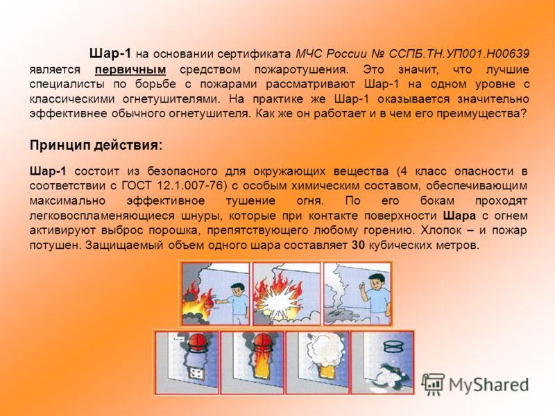 Шар-1 на основании сертификата МЧС России ССПБ.ТН.УП001.Н00639 является первичным средством пожаротушения. Это значит, что лучшие специалисты по борьбе с пожарами рассматривают Шар-1 на одном уровне с классическими огнетушителями. На практике же Шар-