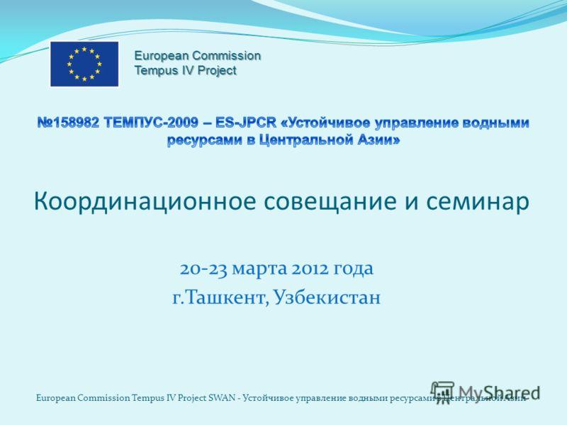 Координационное совещание и семинар 20-23 марта 2012 года г.Ташкент, Узбекистан European Commission Tempus IV Project SWAN - Устойчивое управление водными ресурсами в Центральной Азии European Commission Tempus IV Project