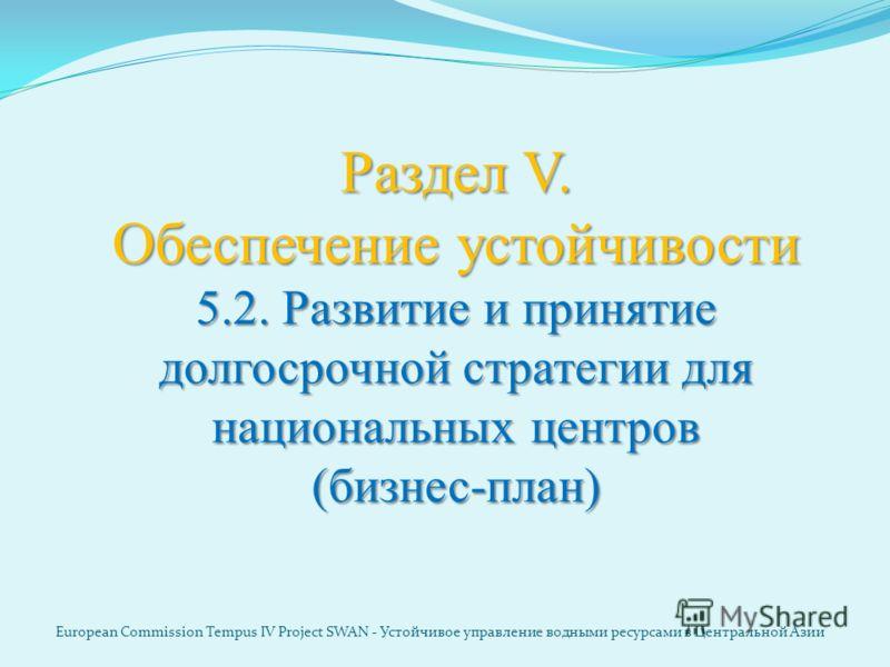 Раздел V. Обеспечение устойчивости 5.2. Развитие и принятие долгосрочной стратегии для национальных центров (бизнес-план) European Commission Tempus IV Project SWAN - Устойчивое управление водными ресурсами в Центральной Азии