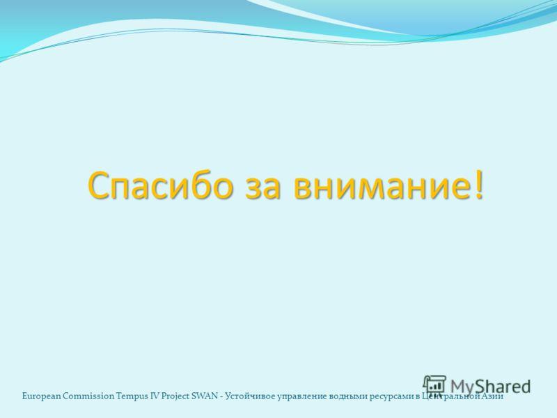 Спасибо за внимание! European Commission Tempus IV Project SWAN - Устойчивое управление водными ресурсами в Центральной Азии