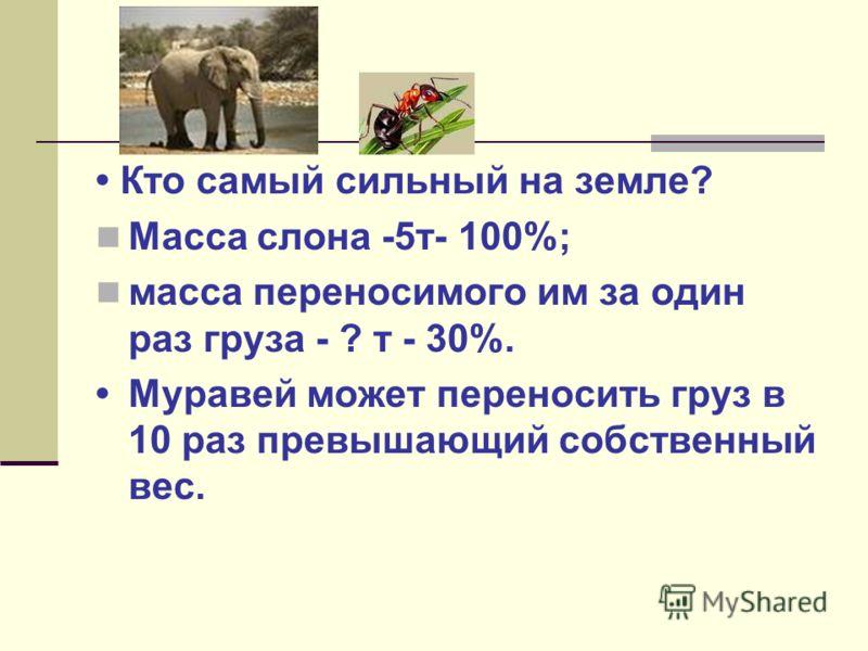 Кто самый сильный на земле? Масса слона -5т- 100%; масса переносимого им за один раз груза - ? т - 30%. Муравей может переносить груз в 10 раз превышающий собственный вес. 1,5 т