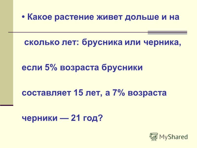 Какое растение живет дольше и на сколько лет: брусника или черника, если 5% возраста брусники составляет 15 лет, а 7% возраста черники 21 год?