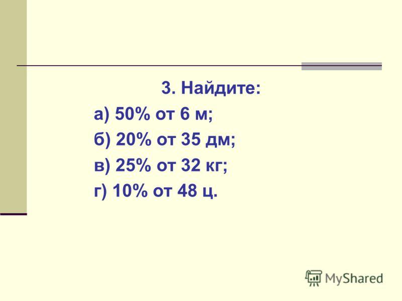 3. Найдите: а) 50% от 6 м; б) 20% от 35 дм; в) 25% от 32 кг; г) 10% от 48 ц. 3 м 7дм 8 кг 4,8 ц