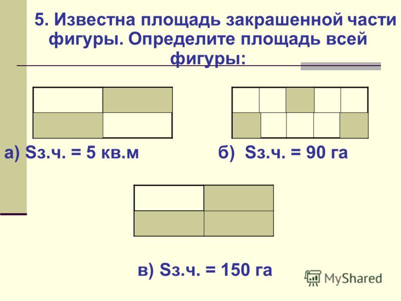 5. Известна площадь закрашенной части фигуры. Определите площадь всей фигуры: а) Sз.ч. = 5 кв.м б) Sз.ч. = 90 га в) Sз.ч. = 150 га 10 кв.м300 га 200 га