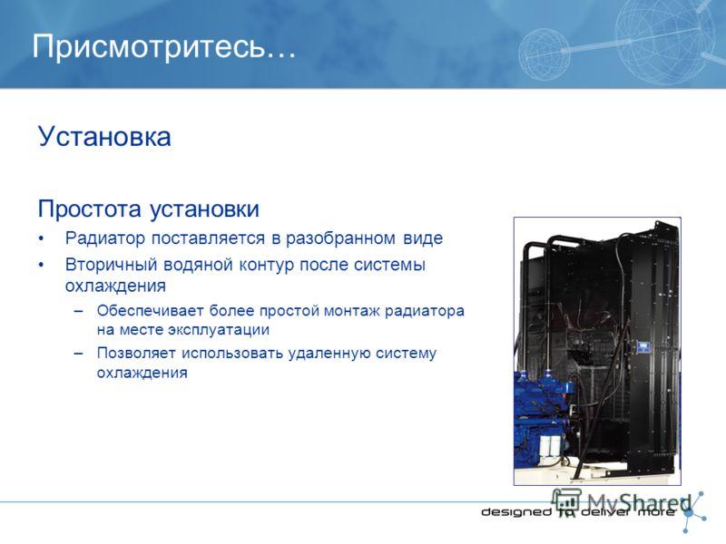 Присмотритесь… Установка Простота установки Радиатор поставляется в разобранном виде Вторичный водяной контур после системы охлаждения –Обеспечивает более простой монтаж радиатора на месте эксплуатации –Позволяет использовать удаленную систему охлажд