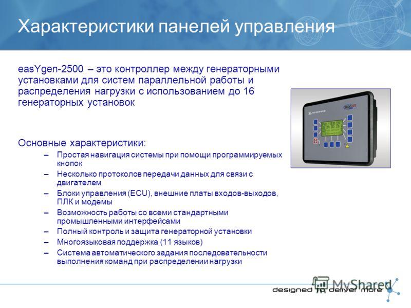 Характеристики панелей управления easYgen-2500 – это контроллер между генераторными установками для систем параллельной работы и распределения нагрузки с использованием до 16 генераторных установок Основные характеристики: –Простая навигация системы