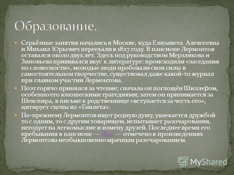 Серьёзные занятия начались в Москве, куда Елизавета Алексеевна и Михаил Юрьевич переехали в 1827 году. В пансионе Лермонтов оставался около двух лет. Здесь под руководством Мерзлякова и Зиновьева прививался вкус к литературе: происходили «заседания п