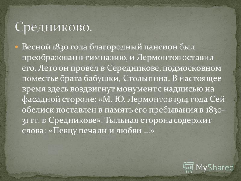 Весной 1830 года благородный пансион был преобразован в гимназию, и Лермонтов оставил его. Лето он провёл в Середникове, подмосковном поместье брата бабушки, Столыпина. В настоящее время здесь воздвигнут монумент с надписью на фасадной стороне: «М. Ю