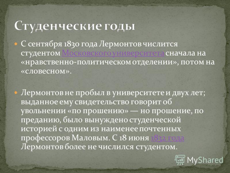 С сентября 1830 года Лермонтов числится студентом Московского университета сначала на «нравственно-политическом отделении», потом на «словесном».Московского университета Лермонтов не пробыл в университете и двух лет; выданное ему свидетельство говори