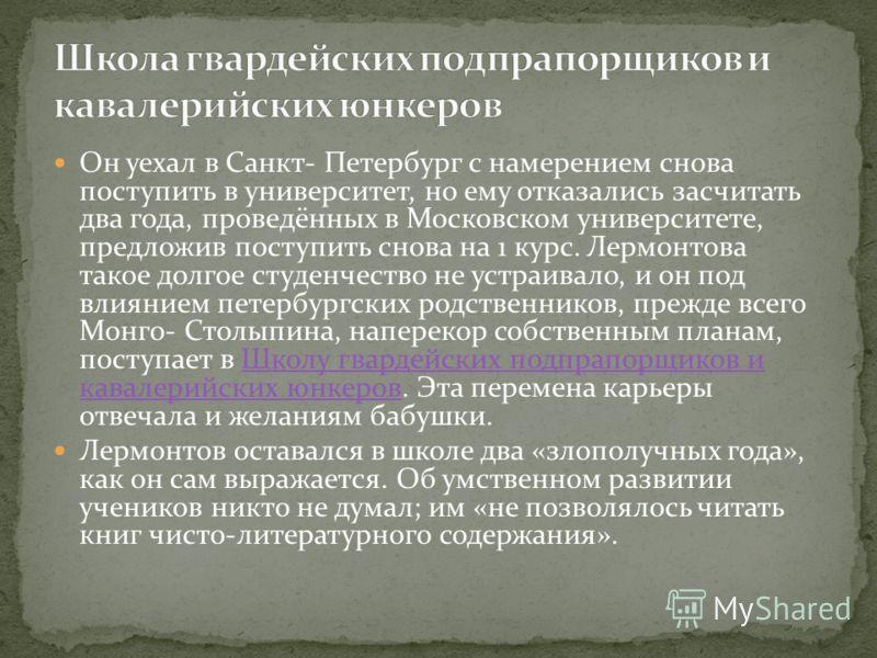 Он уехал в Санкт- Петербург с намерением снова поступить в университет, но ему отказались засчитать два года, проведённых в Московском университете, предложив поступить снова на 1 курс. Лермонтова такое долгое студенчество не устраивало, и он под вли