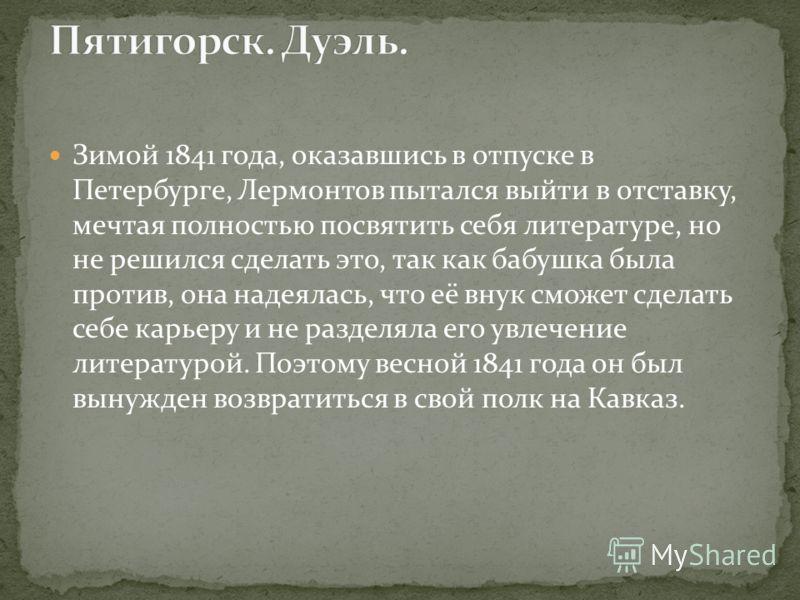 Зимой 1841 года, оказавшись в отпуске в Петербурге, Лермонтов пытался выйти в отставку, мечтая полностью посвятить себя литературе, но не решился сделать это, так как бабушка была против, она надеялась, что её внук сможет сделать себе карьеру и не ра