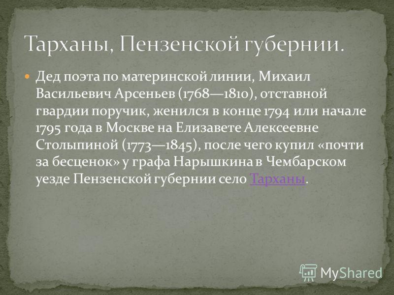 Дед поэта по материнской линии, Михаил Васильевич Арсеньев (17681810), отставной гвардии поручик, женился в конце 1794 или начале 1795 года в Москве на Елизавете Алексеевне Столыпиной (17731845), после чего купил «почти за бесценок» у графа Нарышкина