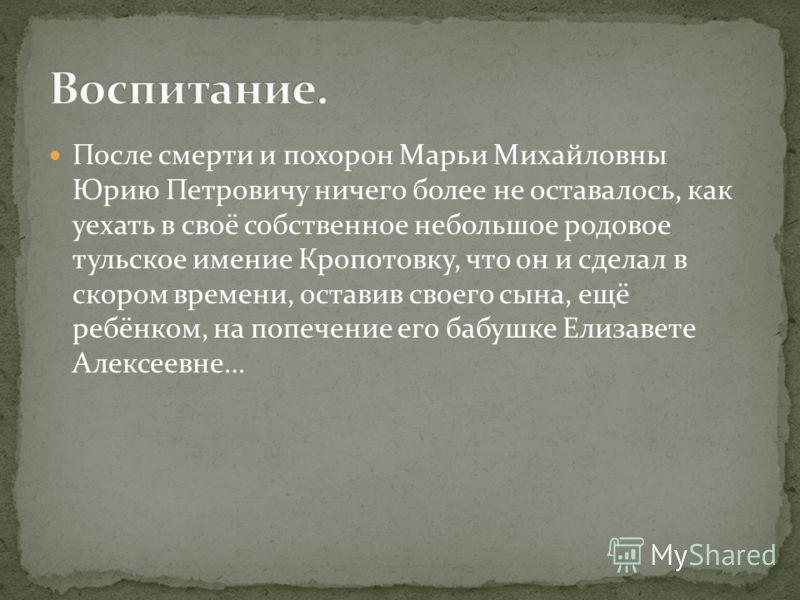После смерти и похорон Марьи Михайловны Юрию Петровичу ничего более не оставалось, как уехать в своё собственное небольшое родовое тульское имение Кропотовку, что он и сделал в скором времени, оставив своего сына, ещё ребёнком, на попечение его бабуш
