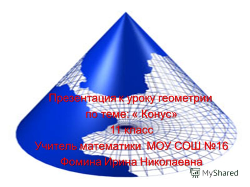 Презентация к уроку геометрии по теме: « Конус» 11 класс Учитель математики МОУ СОШ 16 Фомина Ирина Николаевна
