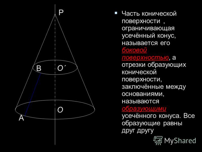 Часть конической поверхности, ограничивающая усечённый конус, называется его боковой поверхностью, а отрезки образующих конической поверхности, заключённые между основаниями, называются образующими усечённого конуса. Все образующие равны друг другу Ч