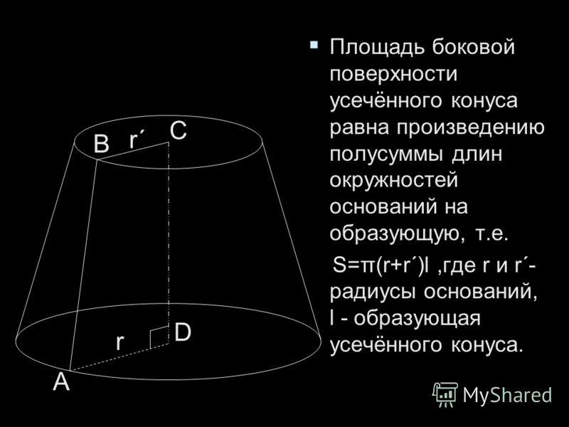 Площадь боковой поверхности усечённого конуса равна произведению полусуммы длин окружностей оснований на образующую, т.е. Площадь боковой поверхности усечённого конуса равна произведению полусуммы длин окружностей оснований на образующую, т.е. S=π(r+
