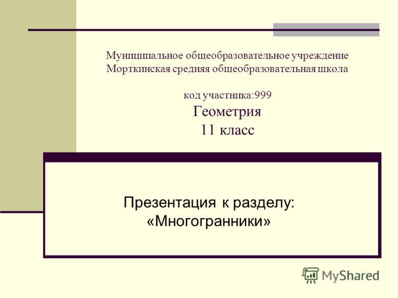 Муниципальное общеобразовательное учреждение Морткинская средняя общеобразовательная школа код участника:999 Геометрия 11 класс Презентация к разделу: «Многогранники»
