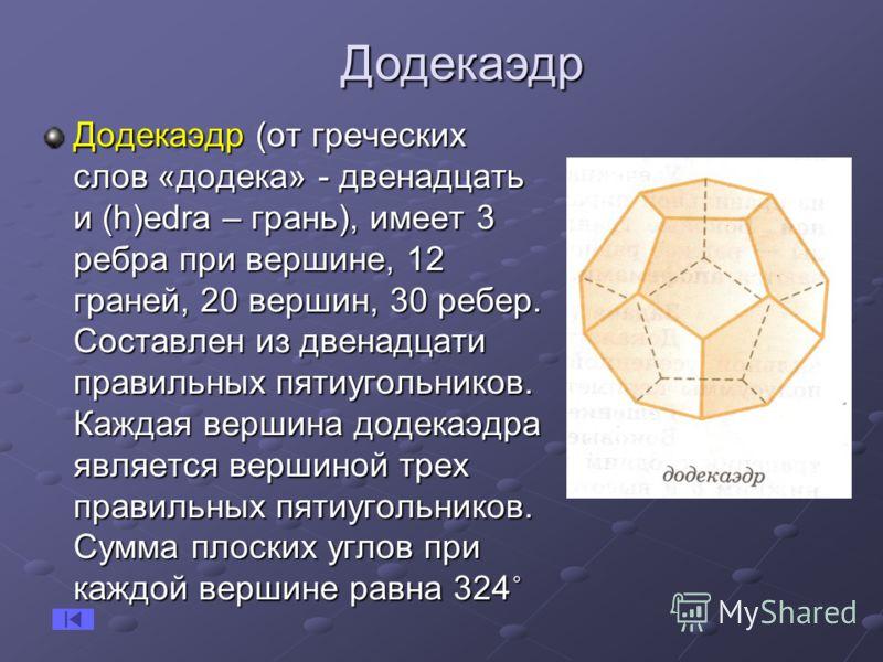 Додекаэдр (от греческих слов «додека» - двенадцать и (h)еdra – грань), имеет 3 ребра при вершине, 12 граней, 20 вершин, 30 ребер. Составлен из двенадцати правильных пятиугольников. Каждая вершина додекаэдра является вершиной трех правильных пятиуголь