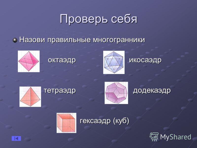 Проверь себя Назови правильные многогранники октаэдр икосаэдр октаэдр икосаэдр тетраэдр додекаэдр тетраэдр додекаэдр гексаэдр (куб) гексаэдр (куб)